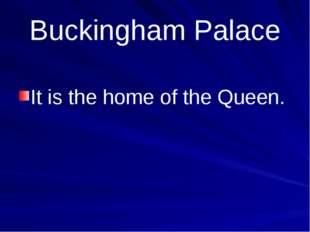 Buckingham Palace It is the home of the Queen.