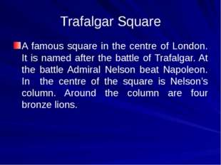 Trafalgar Square A famous square in the centre of London. It is named after t