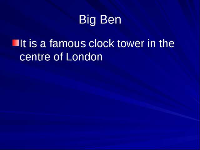 Big Ben It is a famous clock tower in the centre of London