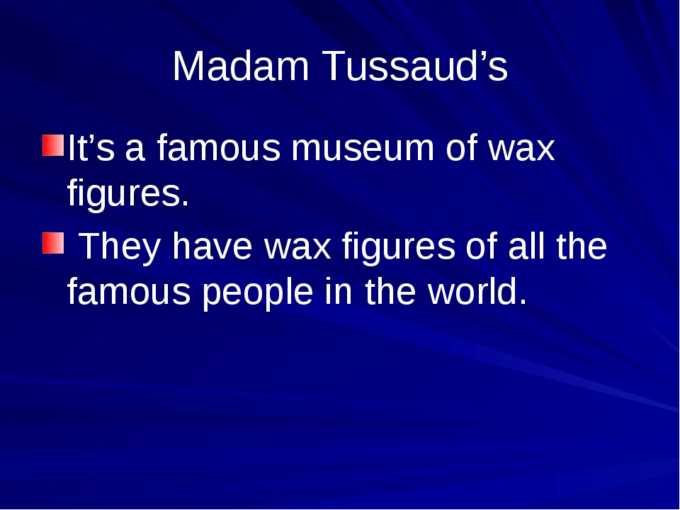 Madam Tussaud's It's a famous museum of wax figures. They have wax figures of...