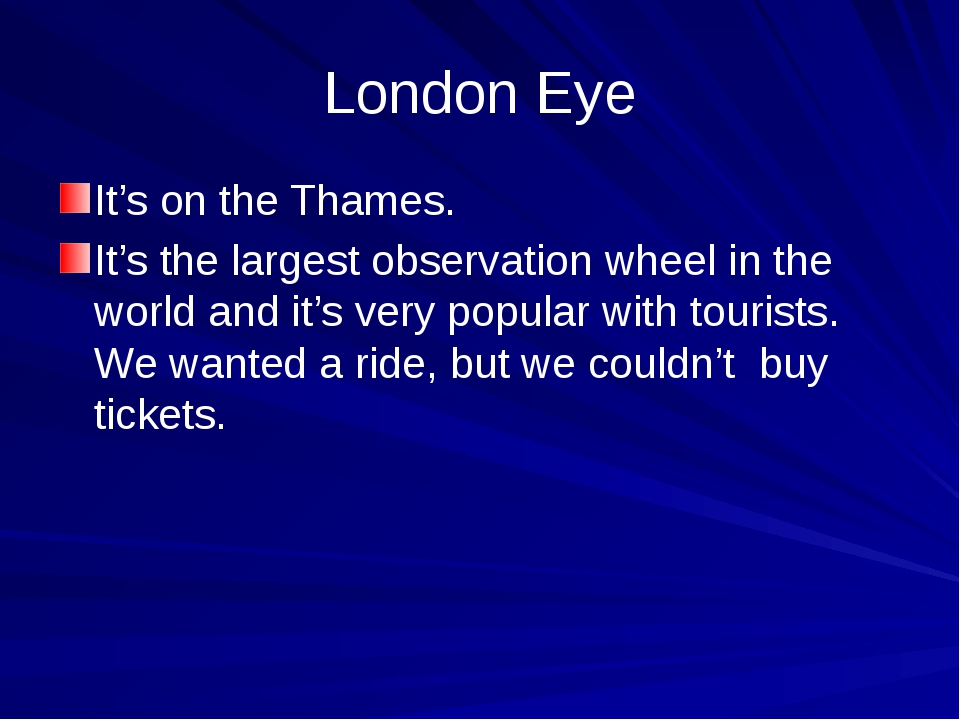 London Eye It's on the Thames. It's the largest observation wheel in the worl...