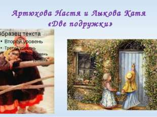 Артюхова Настя и Лыкова Катя «Две подружки»