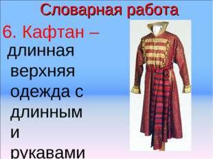 Словарная работа 6. Кафтан – длинная верхняя одежда с длинными рукавами