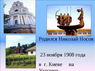 Родился Николай Носов 23 ноября 1908 года в г. Киеве на Украине.