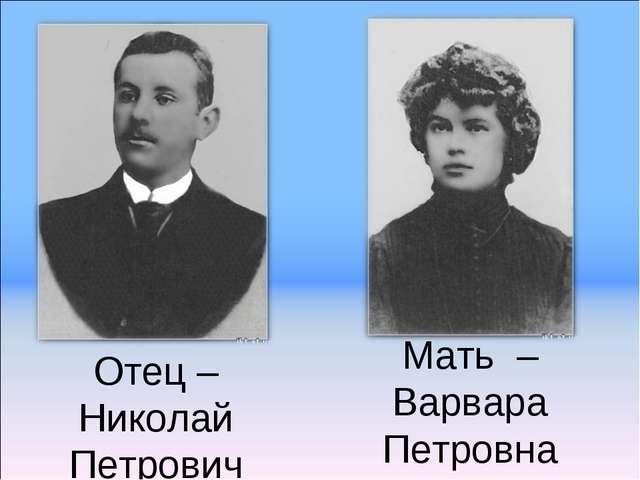 Мать – Варвара Петровна Отец – Николай Петрович