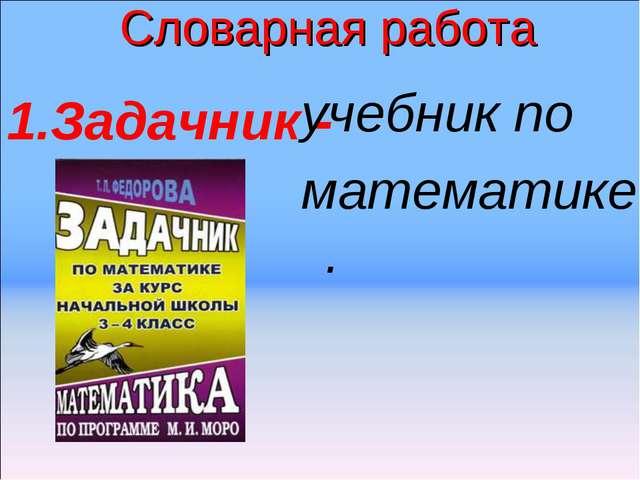 Словарная работа Задачник - учебник по математике.