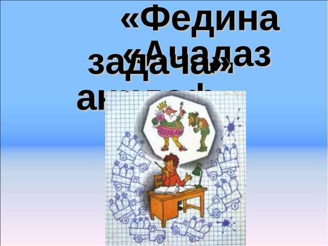 «Ачадаз анидеф» «Федина задача»