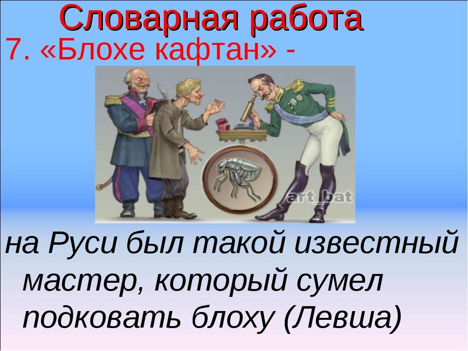 Словарная работа 7. «Блохе кафтан» - на Руси был такой известный мастер, кото...