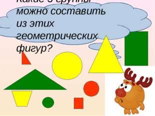 Какие 3 группы можно составить из этих геометрических фигур?