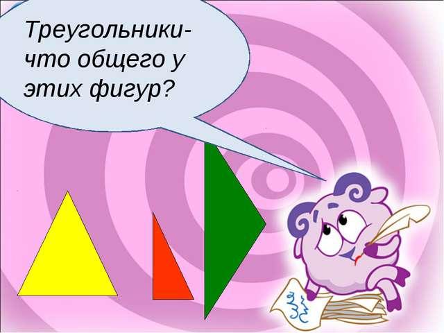 Треугольники-что общего у этих фигур?