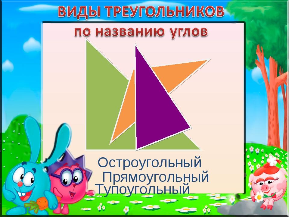 Прямоугольный Тупоугольный Остроугольный