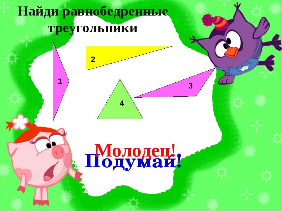 Подумай! 2 3 1 4 Найди равнобедренные треугольники Молодец!