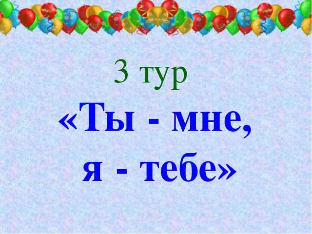 3 тур «Ты - мне, я - тебе»