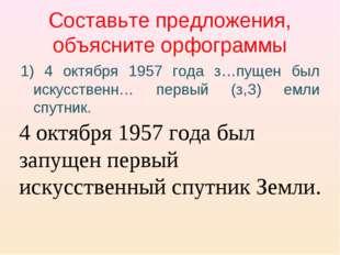 Составьте предложения, объясните орфограммы 1) 4 октября 1957 года з…пущен бы