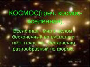 КОСМОС(греч. космос-вселенная), Вселенная, -мир в целом, бесконечный во ВРЕМЕ