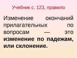 Учебник с. 123, правило Изменение окончаний прилагательных по вопросам — это
