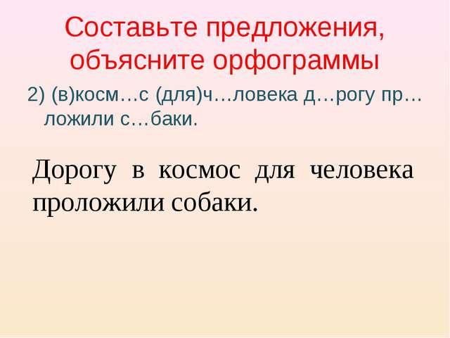 Составьте предложения, объясните орфограммы 2) (в)косм…с (для)ч…ловека д…рогу...