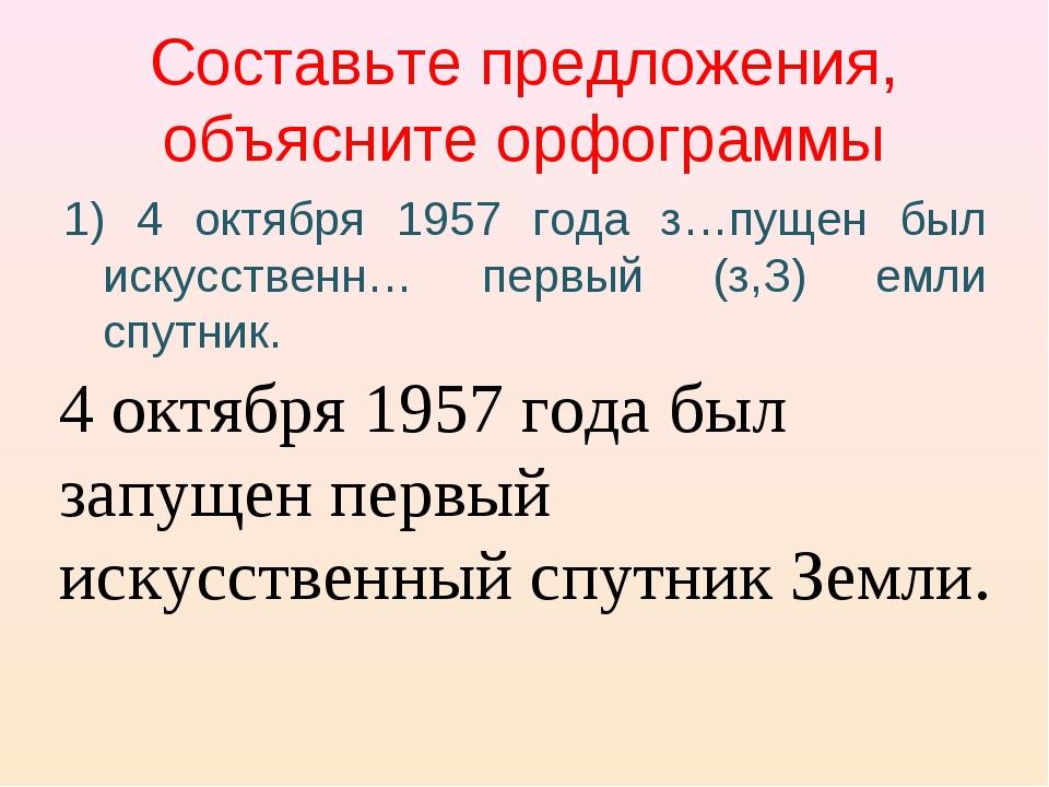 Составьте предложения, объясните орфограммы 1) 4 октября 1957 года з…пущен бы...