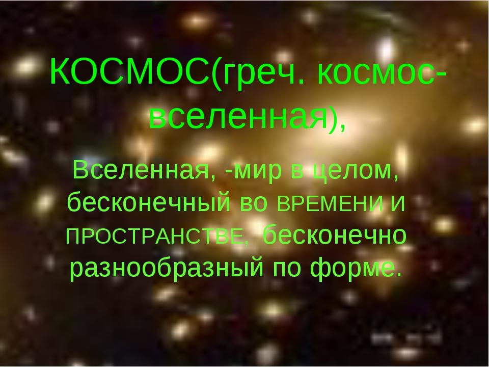 КОСМОС(греч. космос-вселенная), Вселенная, -мир в целом, бесконечный во ВРЕМЕ...