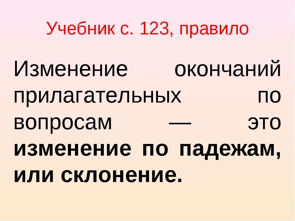 Учебник с. 123, правило Изменение окончаний прилагательных по вопросам — это...