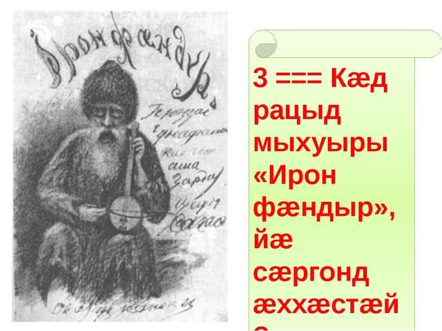 3 === Кæд рацыд мыхуыры «Ирон фæндыр», йæ сæргонд æххæстæй?