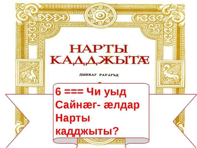 6 === Чи уыд Сайнæг- æлдар Нарты кадджыты?