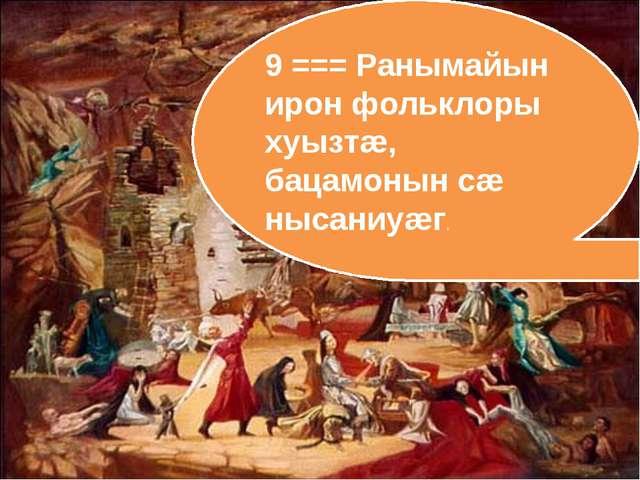 9 === Ранымайын ирон фольклоры хуызтæ, бацамонын сæ нысаниуæг.