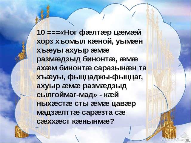 10 ===«Ног фæлтæр цæмæй хорз хъомыл кæной, уымæн хъæуы ахуыр æмæ размæдзыд би...