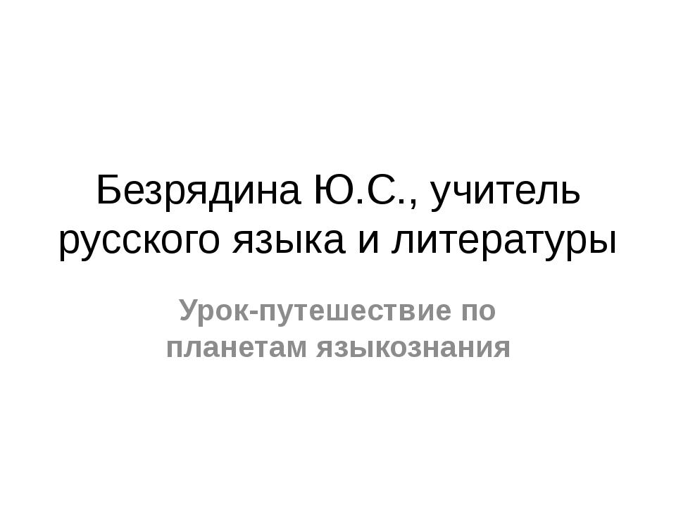 Безрядина Ю.С., учитель русского языка и литературы Урок-путешествие по плане...