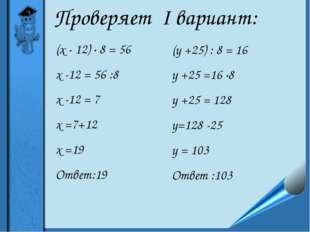 Проверяет I вариант: (х - 12) ∙ 8 = 56 х -12 = 56 :8 х -12 = 7 х =7+12 х =19