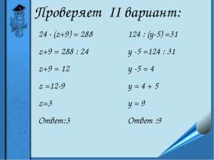 Проверяет II вариант: 24 ∙ (z+9) = 288 z+9 = 288 : 24 z+9 = 12 z =12-9 z=3 От