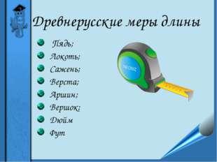 Древнерусские меры длины Пядь; Локоть; Сажень; Верста; Аршин; Вершок; Дюйм Фут