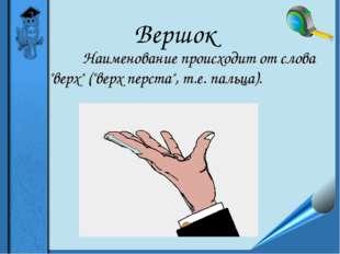 """Вершок Наименование происходит от слова """"верх"""" (""""верх перста"""", т.е. пальц"""