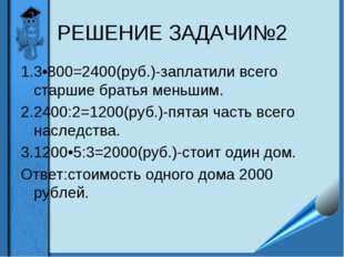 РЕШЕНИЕ ЗАДАЧИ№2 1.3•800=2400(руб.)-заплатили всего старшие братья меньшим. 2