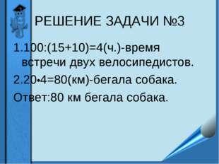 РЕШЕНИЕ ЗАДАЧИ №3 1.100:(15+10)=4(ч.)-время встречи двух велосипедистов. 2.20