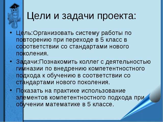 Цели и задачи проекта: Цель:Организовать систему работы по повторению при пер...