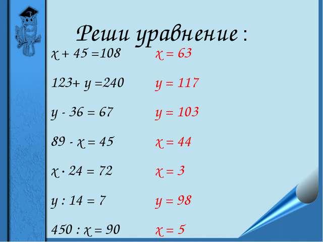 Реши уравнение : х + 45 =108 123+ у =240 у - 36 = 67 89 - х = 45 х ∙ 24 = 72...