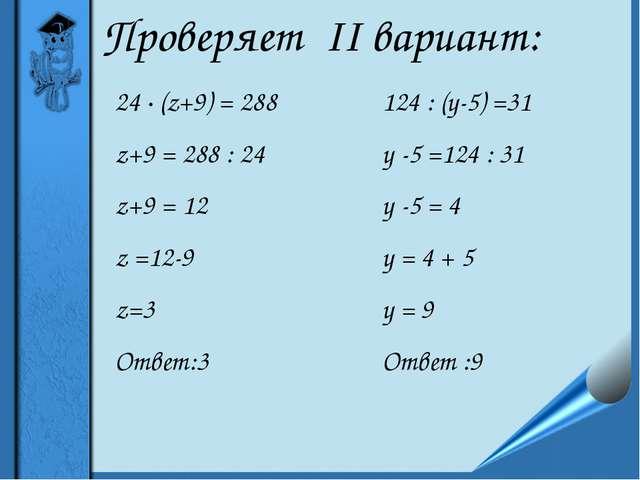 Проверяет II вариант: 24 ∙ (z+9) = 288 z+9 = 288 : 24 z+9 = 12 z =12-9 z=3 От...