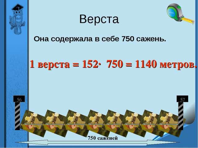 Верста  Она содержала в себе 750 сажень. 1 верста = 152· 750 = 1140 метров.