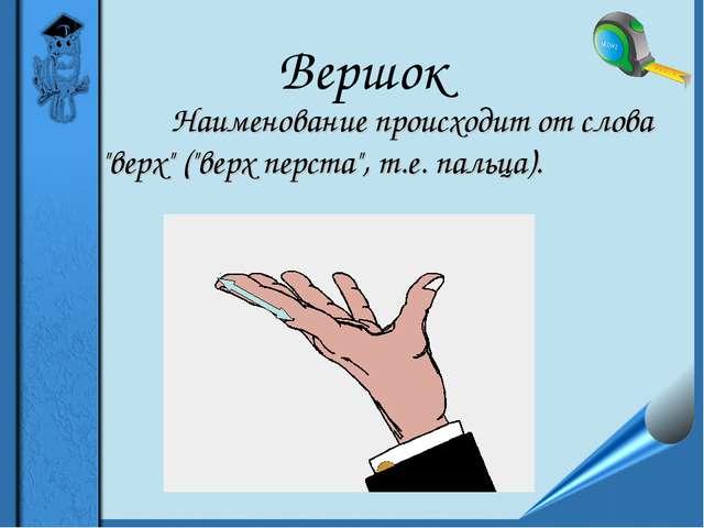 """Вершок Наименование происходит от слова """"верх"""" (""""верх перста"""", т.е. пальц..."""