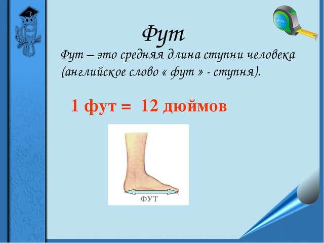 Фут Фут – это средняя длина ступни человека (английское слово « фут » - ступн...