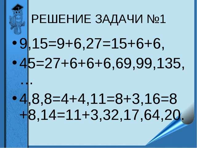 РЕШЕНИЕ ЗАДАЧИ №1 9,15=9+6,27=15+6+6, 45=27+6+6+6,69,99,135,… 4,8,8=4+4,11=8+...