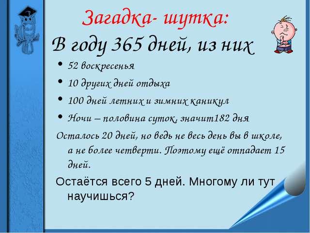 Загадка- шутка: 52 воскресенья 10 других дней отдыха 100 дней летних и зимних...