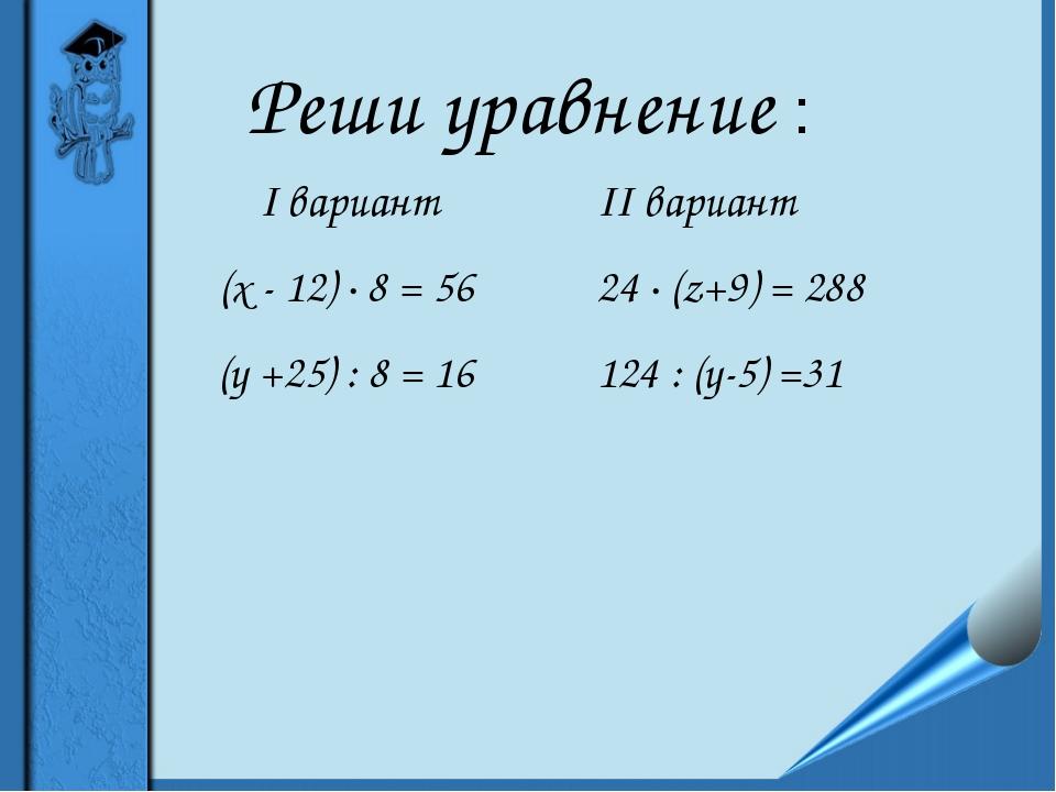 Реши уравнение : I вариант (х - 12) ∙ 8 = 56 (у +25) : 8 = 16 II вариант 24 ∙...