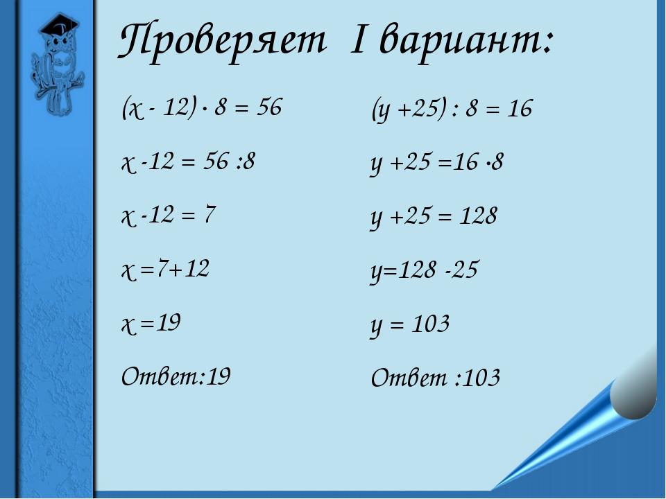 Проверяет I вариант: (х - 12) ∙ 8 = 56 х -12 = 56 :8 х -12 = 7 х =7+12 х =19...
