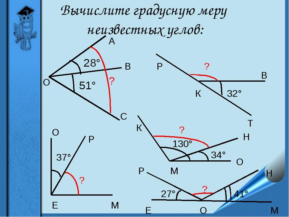 Вычислите градусную меру неизвестных углов: А О В С 28° 51° ? 32° ? 37° Е М О...