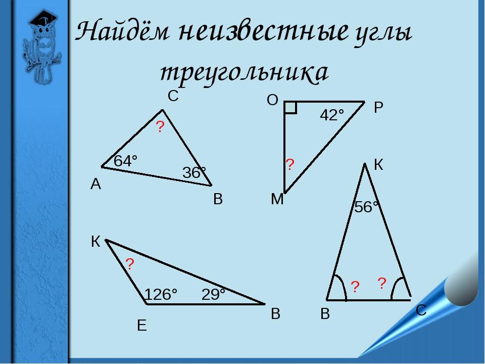 Найдём неизвестные углы треугольника А В С 64° 36° ? М О Р 42° 126° Е К В 29°...