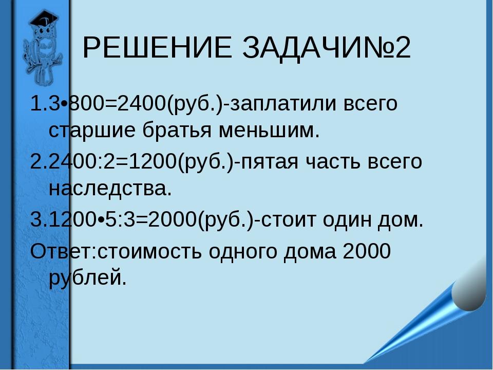РЕШЕНИЕ ЗАДАЧИ№2 1.3•800=2400(руб.)-заплатили всего старшие братья меньшим. 2...