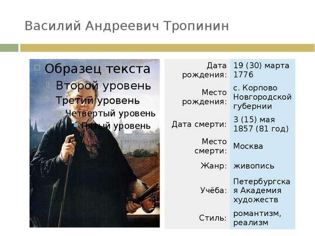 Василий Андреевич Тропинин Дата рождения: 19(30)марта 1776 Место рождения:...