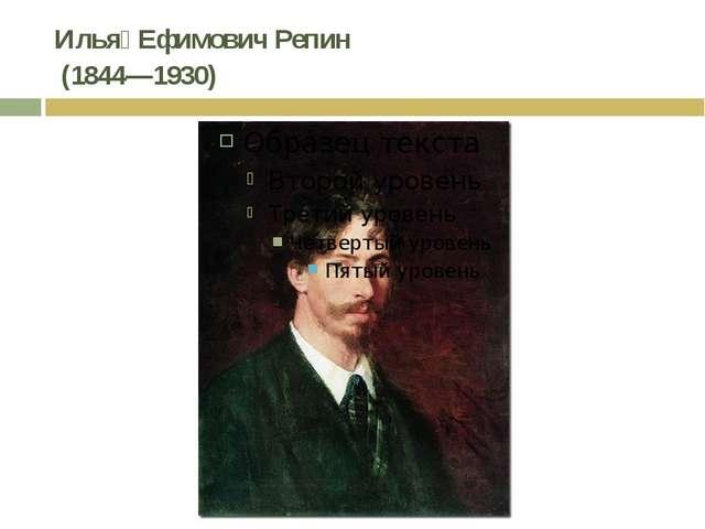 Илья́ Ефимович Репин (1844—1930)